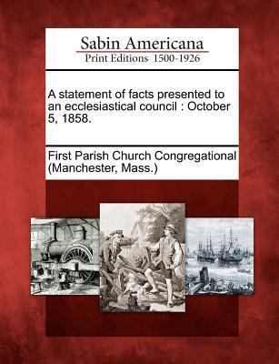 A Statement of Facts Presented to an Ecclesiastical Council: October 5, 1858. First Parish Church Congregational (Manc