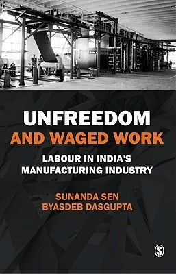 Unfreedom and Waged Work: Labour in Indias Manufacturing Industry Sunanda Sen