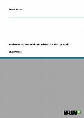Hrabanus Maurus Und Sein Wirken Im Kloster Fulda  by  Roman Büttner