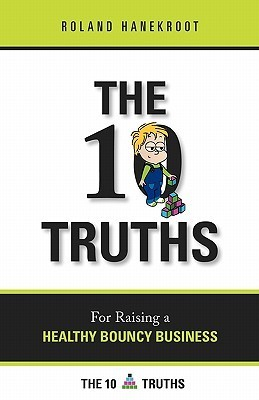 The Ten Truths for Raising a Healthy Bouncy Business: A Business Book for People Who Get Stuff Done  by  mr Roland Hanekroot