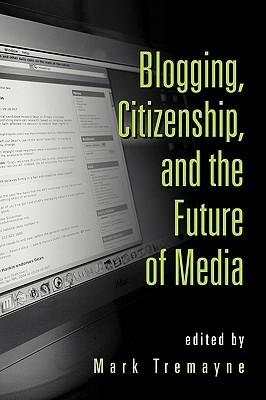 Blogging, Citizenship, and the Future of Media Mark Tremayne
