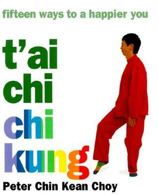 Tai Chi Chi Kung: Fifteen Ways to a Happier You Peter Chin Kean Choy