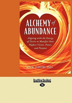 Alchemy of Abundance: Aligning with the Energy of Desire to Manifest Your Highest Vision, Power, and Purpose  by  Rick Jarow