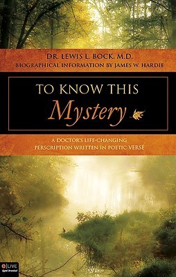 To Know This Mystery: A Doctors Life-Changing Prescription Written in Poetic Verse  by  Lewis L. Bock