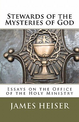 Stewards of the Mysteries of God: Essays on the Office of the Holy Ministry  by  James D Heiser
