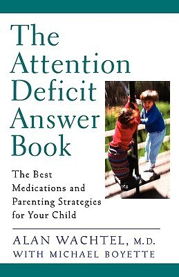 The Attention Deficit Answer Book: The Best Medications and Parenting Strategies for Your Child  by  Alan Wachtel