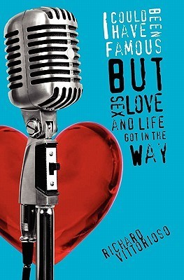 I Could Have Been Famous: But Sex, Love and Life Got in the Way  by  Richard Vittorioso