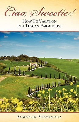 Ciao, Sweetie!: How to Vacation in a Tuscan Farmhouse  by  Suzanne Stavinoha
