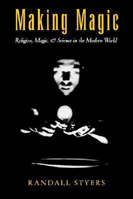 Making Magic: Religion, Magic, and Science in the Modern World (AAR Reflection and Theory in the Study of Religion Series) Randall Styers
