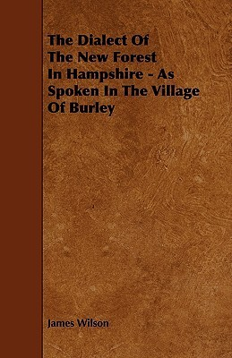 The Dialect of the New Forest in Hampshire - As Spoken in the Village of Burley  by  James Wilson