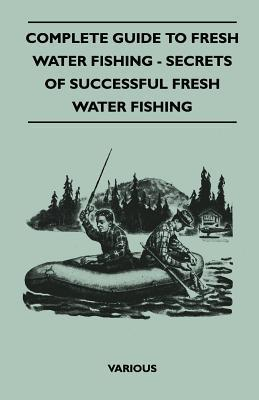 Complete Guide to Fresh Water Fishing - Secrets of Successful Fresh Water Fishing Various