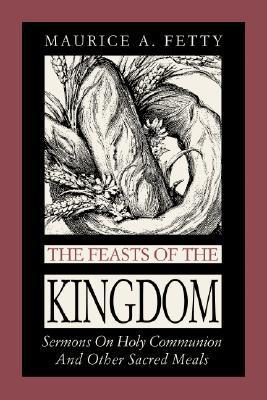 The Feasts of the Kingdom: Sermons on Holy Communion and Other Sacred Meals Maurice A. Fetty