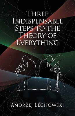 Three Indispensable Steps to the Theory of Everything Andrzej Lechowski