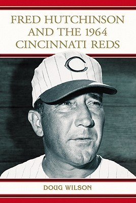 Fred Hutchinson and the 1964 Cincinnati Reds  by  Doug  Wilson