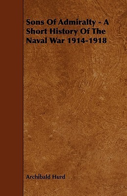 Sons of Admiralty - A Short History of the Naval War 1914-1918 Archibald Hurd