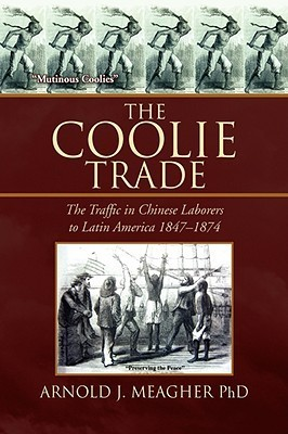 The Coolie Trade: The Traffic In Chinese Laborers To Latin America Arnold J. Meagher