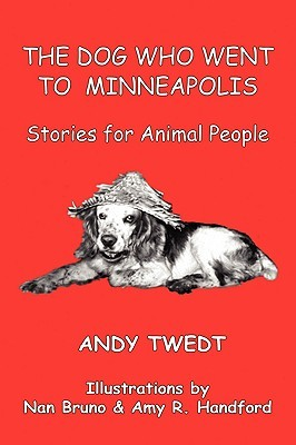 The Dog Who Went to Minneapolis: Stories for Animal People  by  Andy Twedt