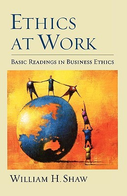 Ethics at Work: Basic Readings in Business Ethics William H. Shaw