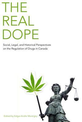 The Real Dope: Social, Legal, and Historical Perspectives on the Regulation of Drugs in Canada Ed Montigny