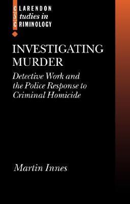 Investigating Murder: Detective Work and the Police Response to Criminal Homicide  by  Martin Innes