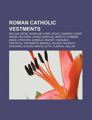 Roman Catholic Vestments: Pallium, Mitre, Scapular, Cope, Stole, Cassock, Choir Dress, Pectoral Cross, Surplice, Biretta, Chimere, Amice  by  Books LLC