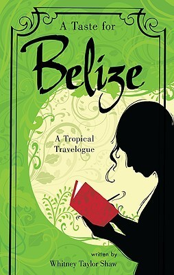 A Taste for Belize: A Tropical Travelogue Whitney Taylor Shaw