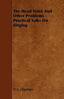 The Head Voice and Other Problems - Practical Talks on Singing  by  D.A. Clippinger