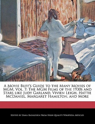 A   Movie Buffs Guide to the Many Movies of MGM, Vol. 7: The MGM Films of the 1930s and Stars Like Judy Garland, Vivien Leigh, Hattie McDaniel, Marga  by  Dana Rasmussen