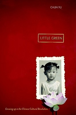Little Green: Growing Up During the Chinese Cultural Revolution  by  Chun Yu