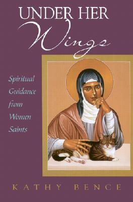 Under Her Wings: Spiritual Guidance From Women Saints Kathy Bence