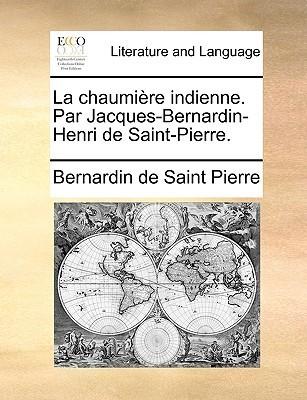 La Chaumire Indienne. Par Jacques-Bernardin-Henri de Saint-Pierre  by  Jacques-Henri Bernardin de Saint-Pierre