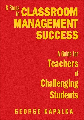 Eight Steps To Classroom Management Success: A Guide For Teachers Of Challenging Students  by  George M. Kapalka