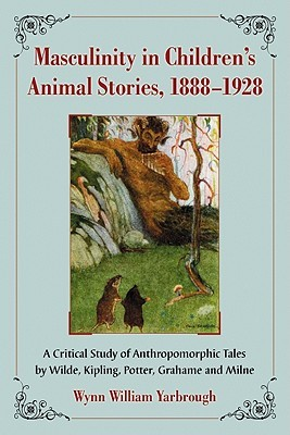 Masculinity in Childrens Animal Stories, 1888-1928: A Critical Study of Anthropomorphic Tales Wilde, Kipling, Potter, Grahame and Milne by Wynn William Yarbrough