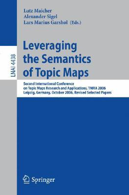 Leveraging the Semantics of Topic Maps: Second International Conference on Topic Maps Research and Applications, Tmra 2006, Leipzig, Germany, October 11-12, 2006, Revised Selected Papers  by  Lars Marius Garshol