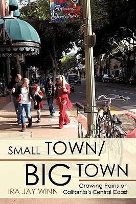 Small Town / Big Town: Growing Pains on Californias Central Coast Ira Jay Winn
