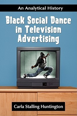 Black Social Dance in Television Advertising: An Analytical History  by  Carla Stalling Huntington