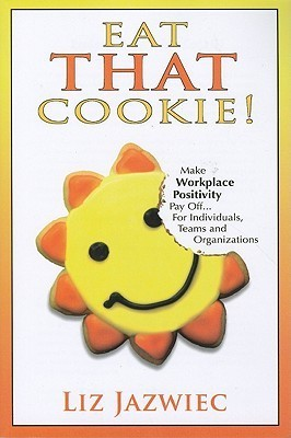 Eat That Cookie!: Make Workplace Positivity Pay Off... for Individuals, Teams, and Organizations  by  Liz Jazwiec