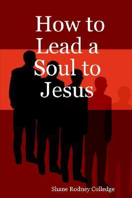 How to Lead a Soul to Jesus Shane Rodney Colledge