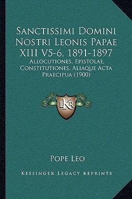 Sanctissimi Domini Nostri Leonis Papae XIII V5-6, 1891-1897: Allocutiones, Epistolae, Constitutiones, Aliaque Acta Praecipua (1900)  by  Pope Leo