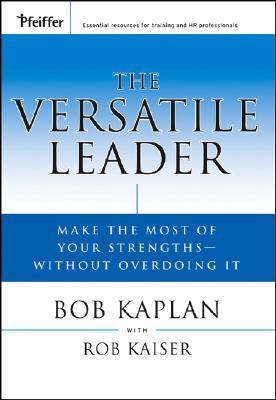 The Versatile Leader: Make the Most of Your Strengths Without Overdoing It  by  Bob Kaplan