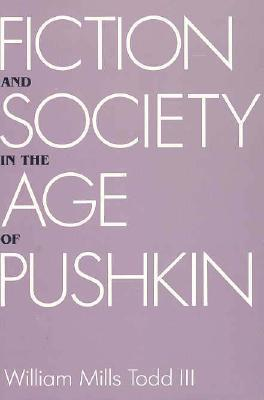 Fiction and Society in the Age of Pushkin: Ideology, Institutions, and Narrative William Mills Todd III