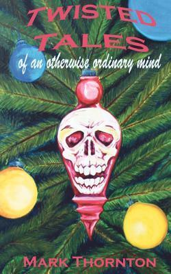 Twisted Tales of an Otherwise Ordinary Mind: A Collection of Horror Stories Mark Thornton