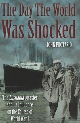The Day the World Was Shocked: The Lusitania Disaster and Its Influence on the Course of World War I  by  John Protasio