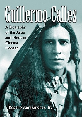 Guillermo Calles: A Biography of the Actor and Mexican Cinema Pioneer Rogelio Agrasánchez
