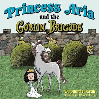 Princess Aria and the Goblin Brigade  by  Auntie Sarah