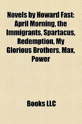 Novels  by  Howard Fast: April Morning, the Immigrants, Spartacus, Redemption, My Glorious Brothers, Max, Power by Books LLC