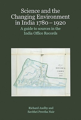 Science and the Changing Environment in India 1780-1920: A Guide to Sources in the India Office Records  by  Richard Axelby