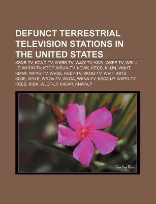 Defunct Terrestrial Television Stations in the United States: Ksnb-TV, Kcnd-TV, Wkbs-TV, Wjjy-TV, Kiva, Wkbf-TV, Wblu-LP, Whdh-TV, Ktgf  by  Source Wikipedia