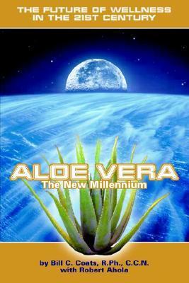 Aloe Vera the New Millennium: The Future of Wellness in the 21st Century Bill C. Coats