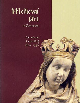 Medieval Art in America: Patterns of Collecting, 1800-1940  by  Sally Atwood